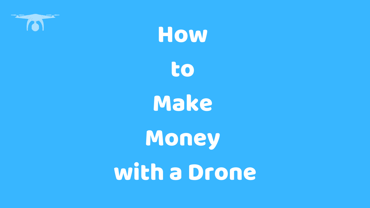 How to Make Money with a Drone in 2019